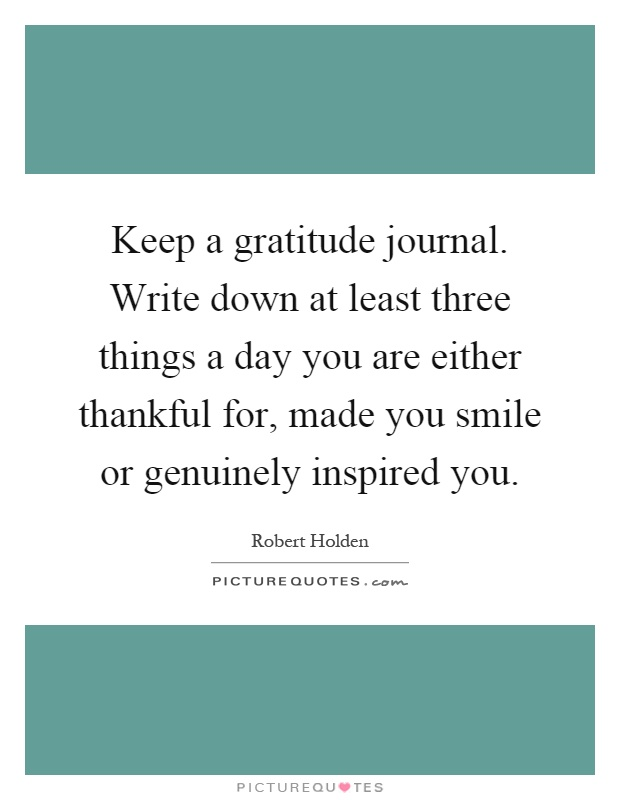 Keep a gratitude journal. Write down at least three things a day you are either thankful for, made you smile or genuinely inspired you Picture Quote #1