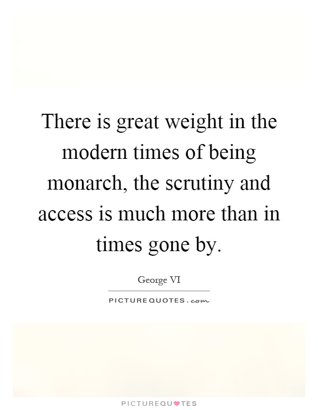 There is great weight in the modern times of being monarch, the scrutiny and access is much more than in times gone by Picture Quote #1