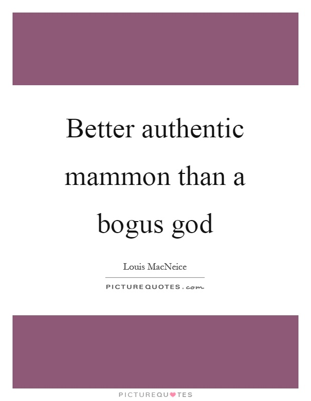 Better authentic mammon than a bogus god Picture Quote #1
