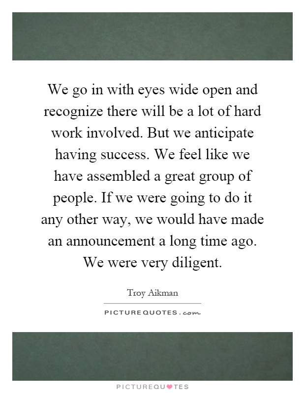 We go in with eyes wide open and recognize there will be a lot of hard work involved. But we anticipate having success. We feel like we have assembled a great group of people. If we were going to do it any other way, we would have made an announcement a long time ago. We were very diligent Picture Quote #1