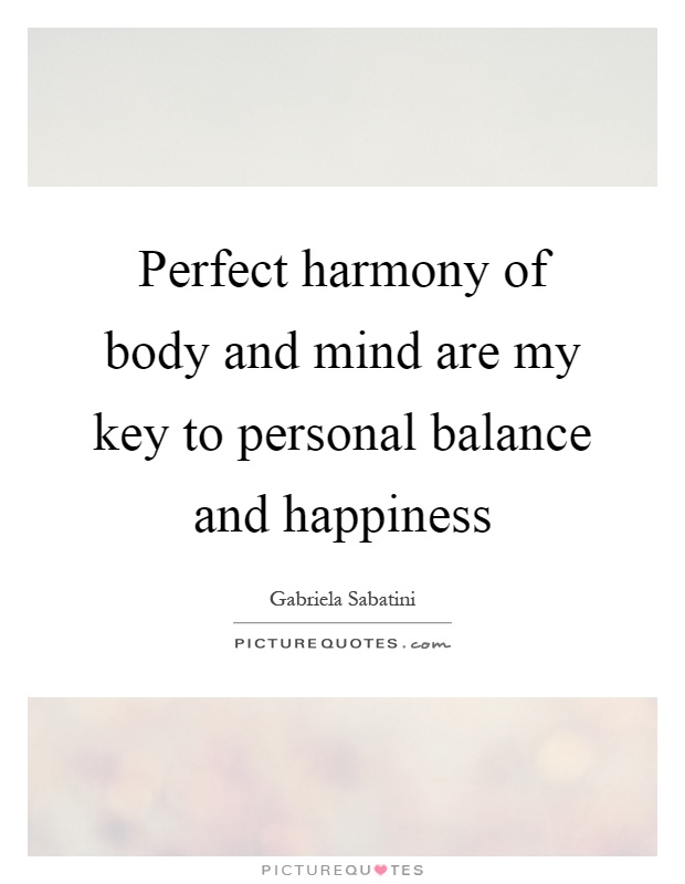 Perfect harmony of body and mind are my key to personal balance and happiness Picture Quote #1