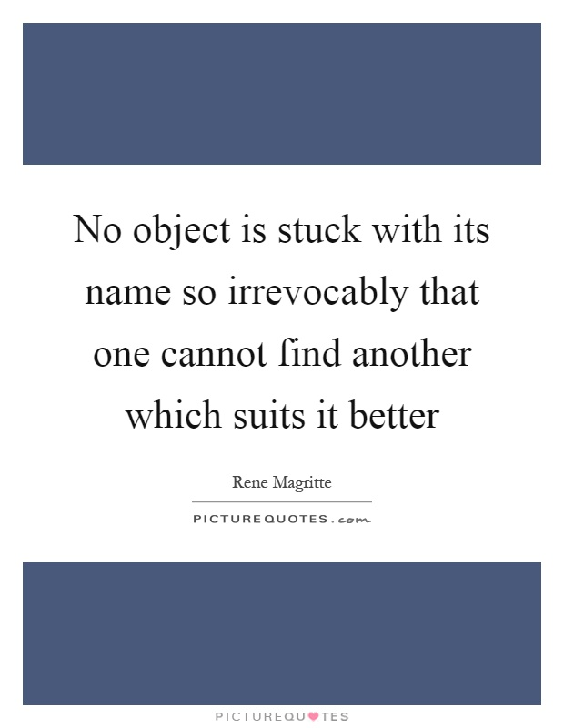 No object is stuck with its name so irrevocably that one cannot find another which suits it better Picture Quote #1