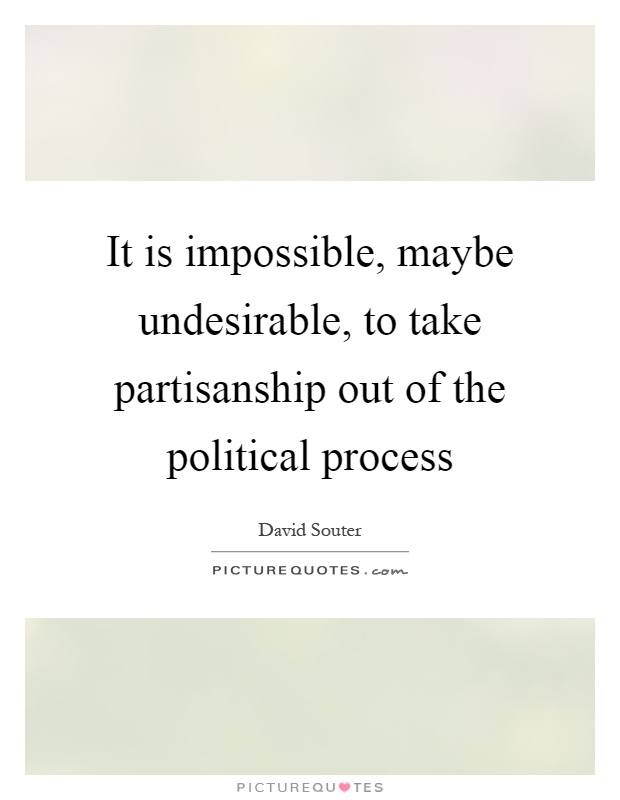It is impossible, maybe undesirable, to take partisanship out of the political process Picture Quote #1