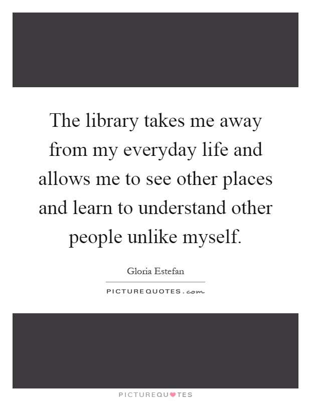 The library takes me away from my everyday life and allows me to see other places and learn to understand other people unlike myself Picture Quote #1