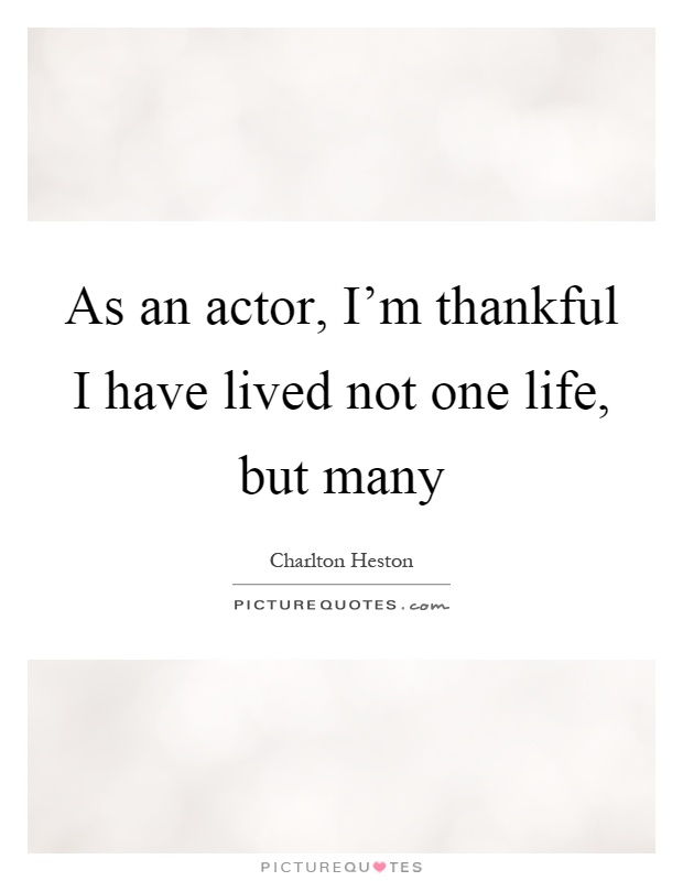 As an actor, I'm thankful I have lived not one life, but many Picture Quote #1