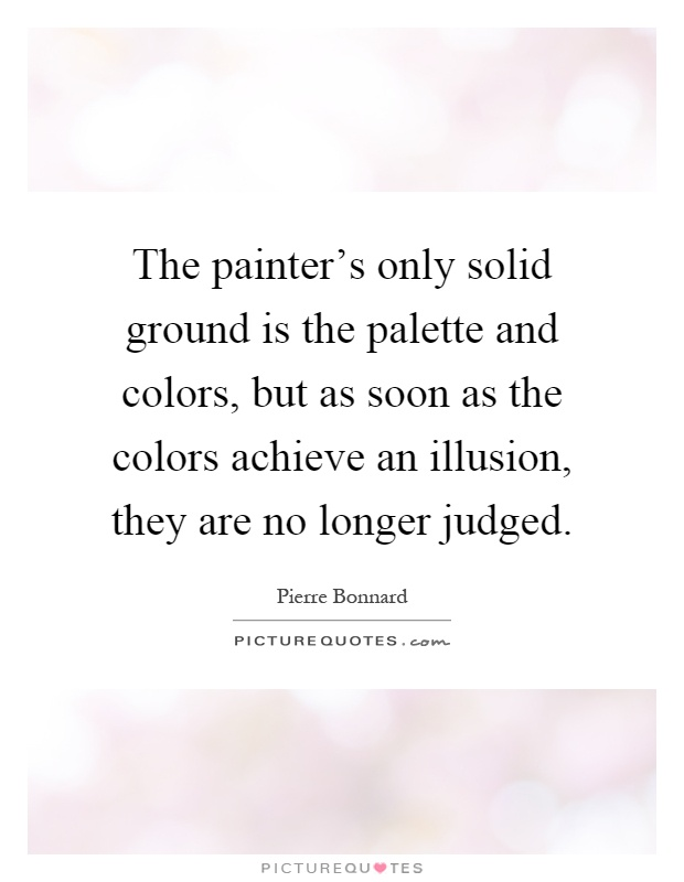 The painter's only solid ground is the palette and colors, but as soon as the colors achieve an illusion, they are no longer judged Picture Quote #1