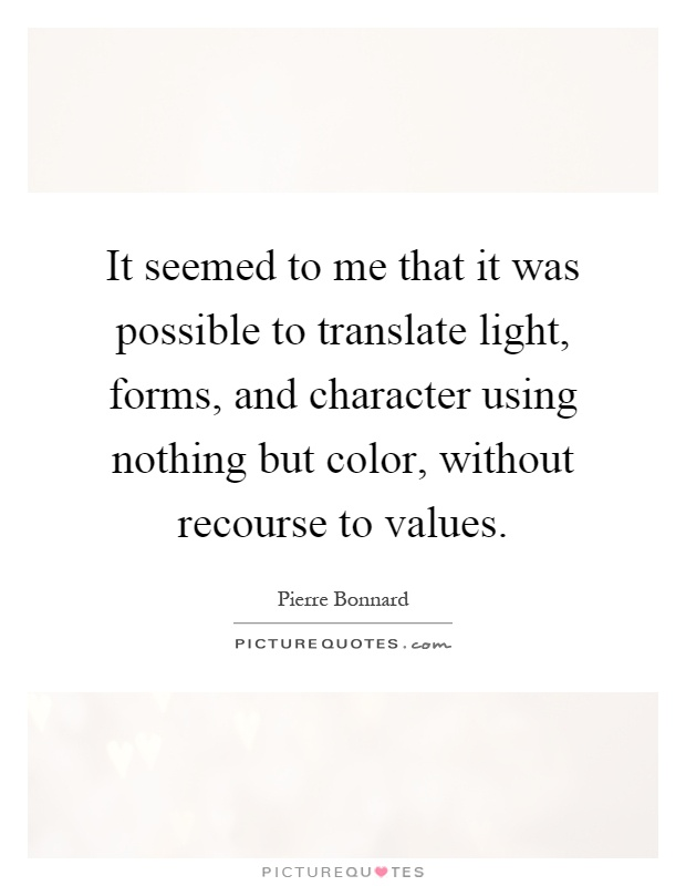 It seemed to me that it was possible to translate light, forms, and character using nothing but color, without recourse to values Picture Quote #1