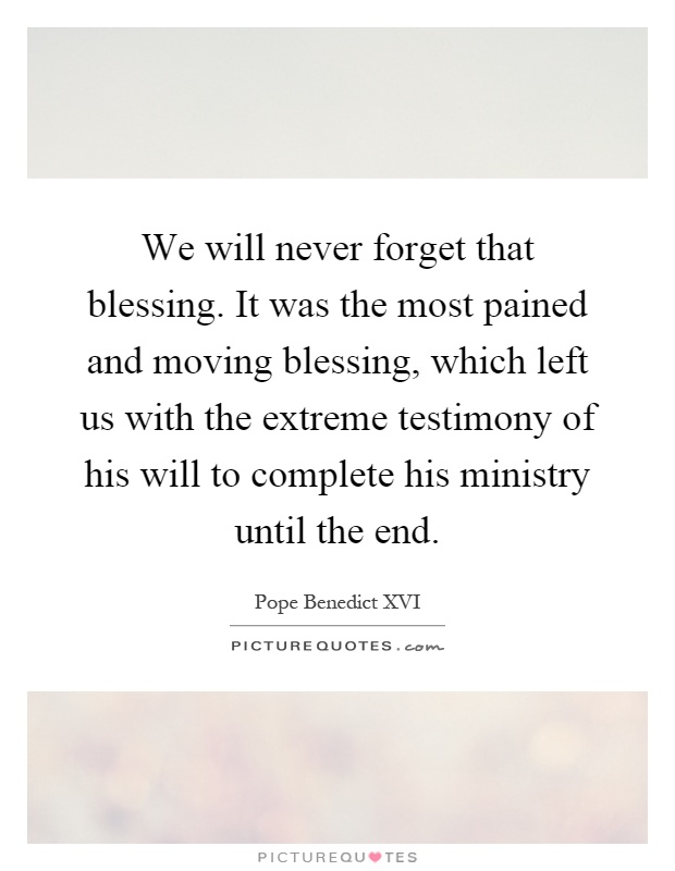 We will never forget that blessing. It was the most pained and moving blessing, which left us with the extreme testimony of his will to complete his ministry until the end Picture Quote #1