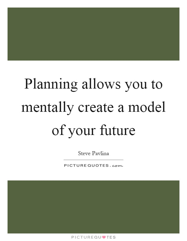 Planning allows you to mentally create a model of your future Picture Quote #1
