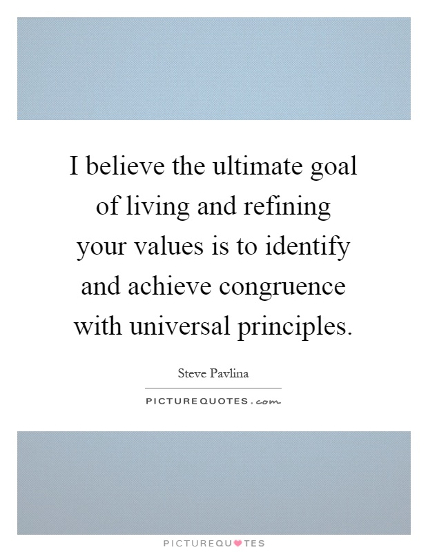 I believe the ultimate goal of living and refining your values is to identify and achieve congruence with universal principles Picture Quote #1