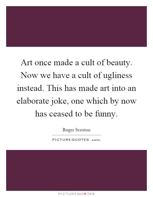 Art once made a cult of beauty. Now we have a cult of ugliness instead. This has made art into an elaborate joke, one which by now has ceased to be funny Picture Quote #1