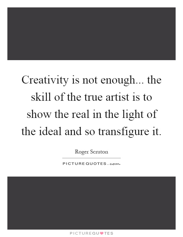 Creativity is not enough... the skill of the true artist is to show the real in the light of the ideal and so transfigure it Picture Quote #1