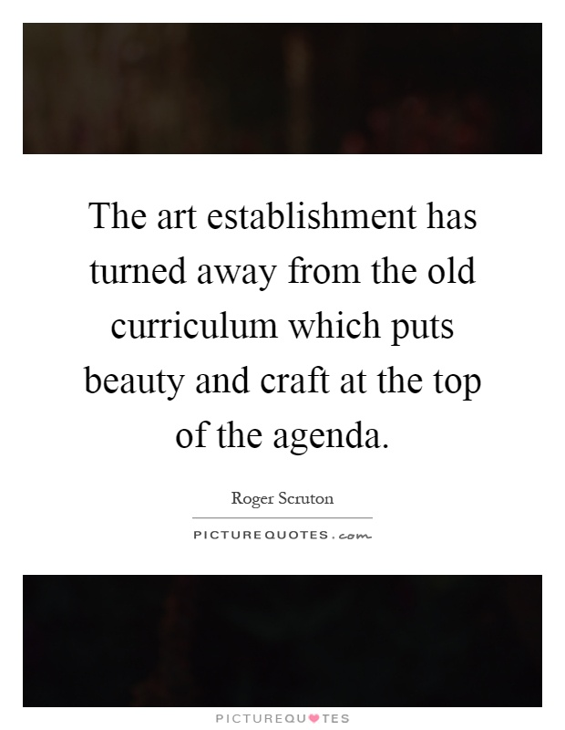 The art establishment has turned away from the old curriculum which puts beauty and craft at the top of the agenda Picture Quote #1