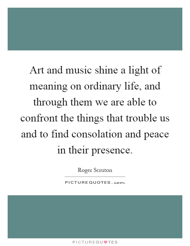 Art and music shine a light of meaning on ordinary life, and through them we are able to confront the things that trouble us and to find consolation and peace in their presence Picture Quote #1