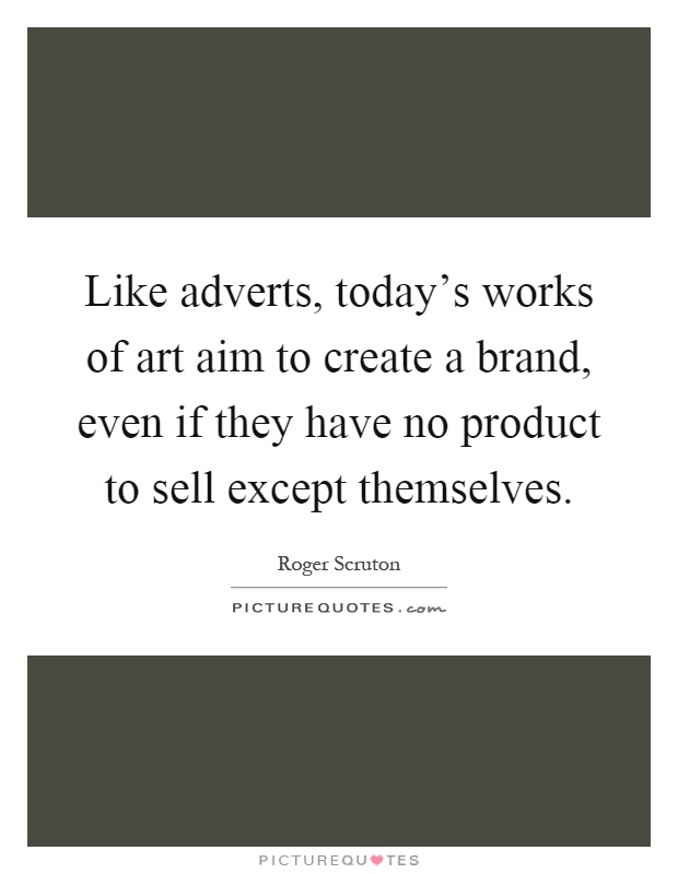 Like adverts, today's works of art aim to create a brand, even if they have no product to sell except themselves Picture Quote #1