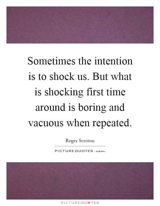Sometimes the intention is to shock us. But what is shocking first time around is boring and vacuous when repeated Picture Quote #1