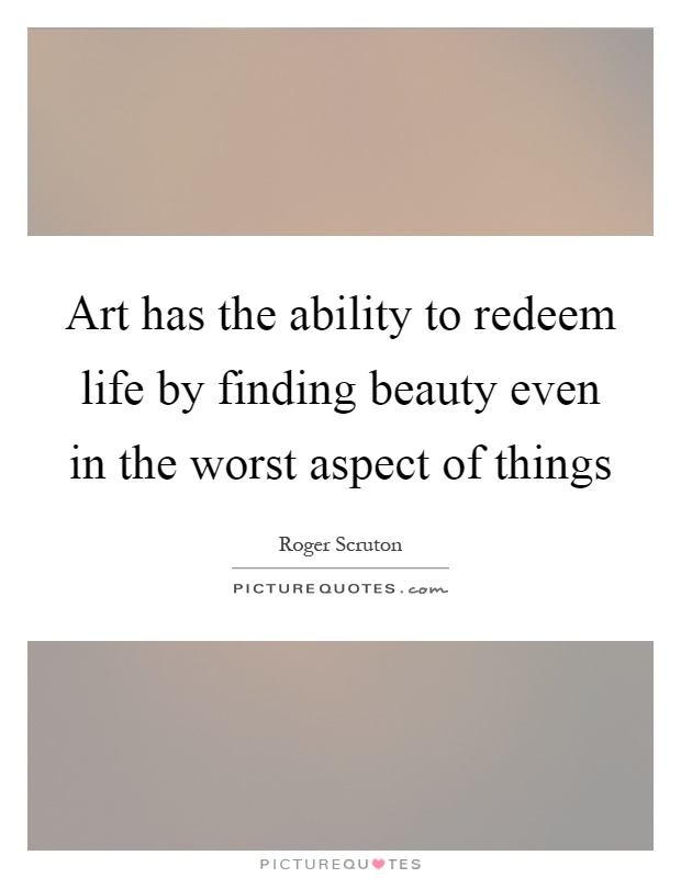 Art has the ability to redeem life by finding beauty even in the worst aspect of things Picture Quote #1