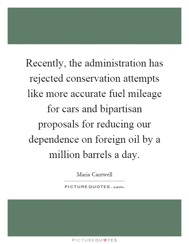 Recently, the administration has rejected conservation attempts like more accurate fuel mileage for cars and bipartisan proposals for reducing our dependence on foreign oil by a million barrels a day Picture Quote #1