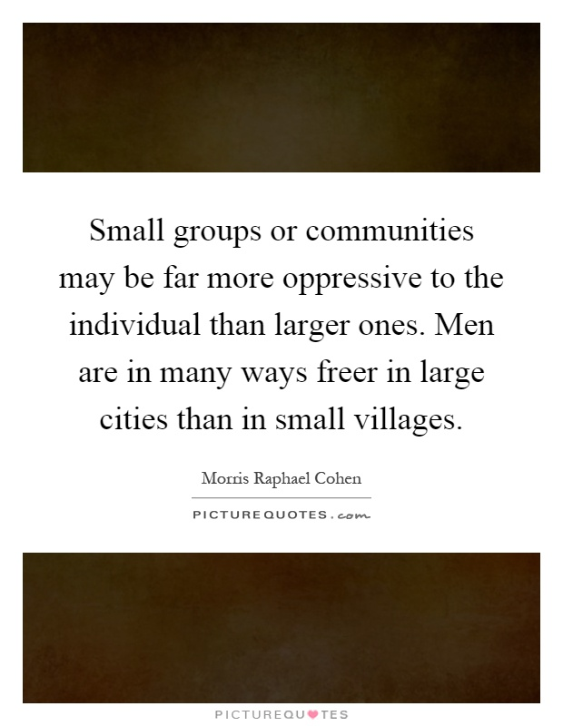 Small groups or communities may be far more oppressive to the individual than larger ones. Men are in many ways freer in large cities than in small villages Picture Quote #1