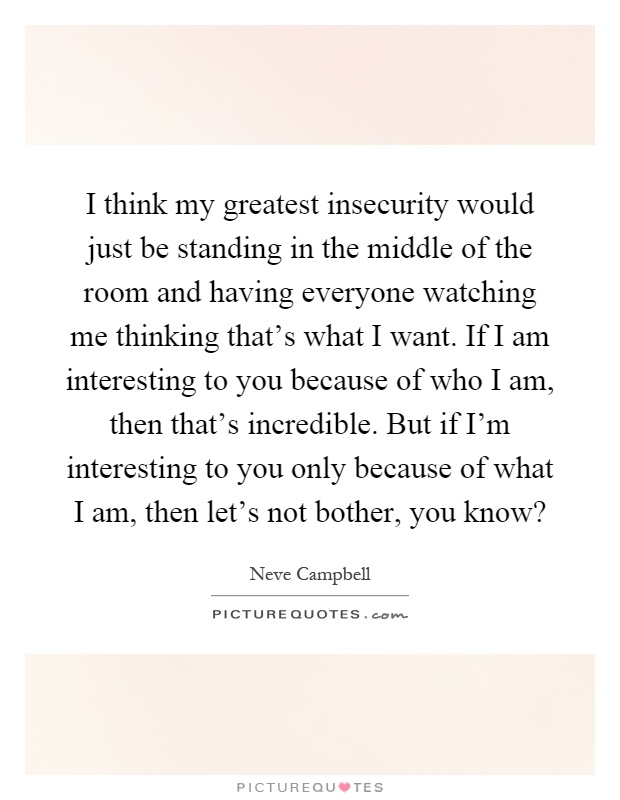 I think my greatest insecurity would just be standing in the middle of the room and having everyone watching me thinking that's what I want. If I am interesting to you because of who I am, then that's incredible. But if I'm interesting to you only because of what I am, then let's not bother, you know? Picture Quote #1