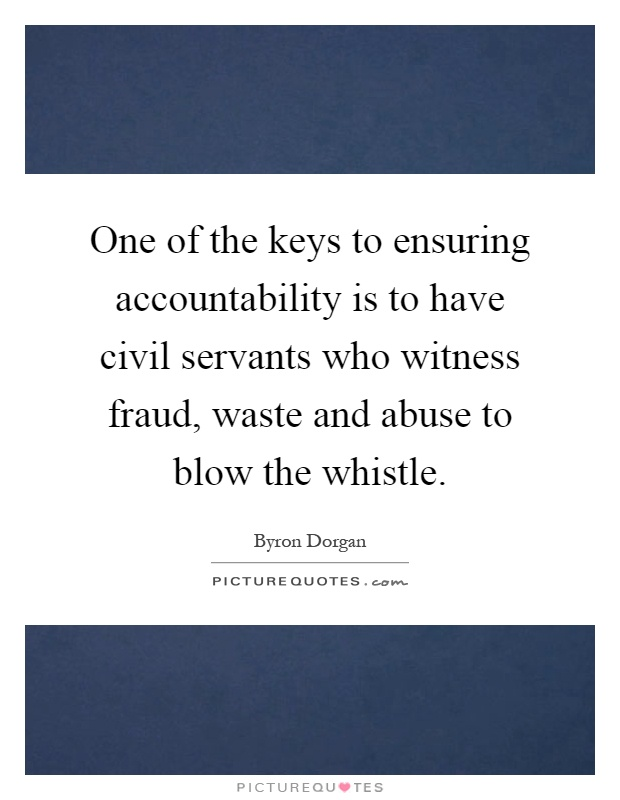 One of the keys to ensuring accountability is to have civil servants who witness fraud, waste and abuse to blow the whistle Picture Quote #1