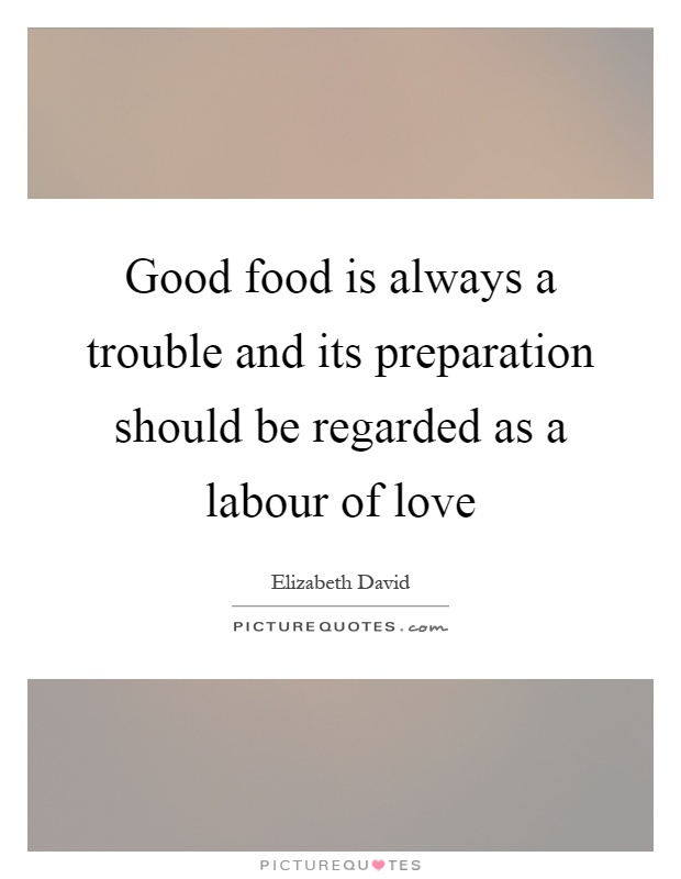 Good food is always a trouble and its preparation should be regarded as a labour of love Picture Quote #1