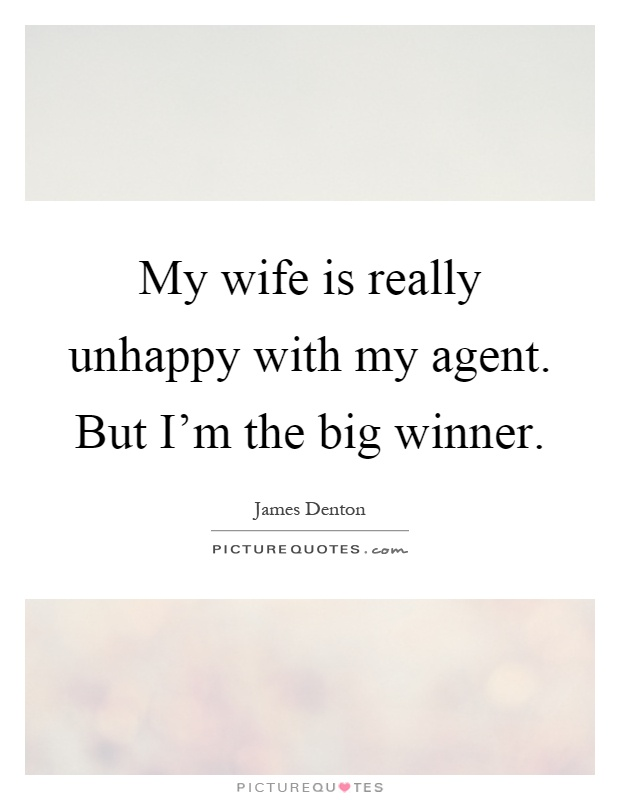 My wife is really unhappy with my agent. But I'm the big winner Picture Quote #1