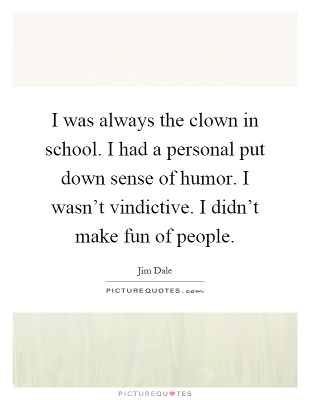 I was always the clown in school. I had a personal put down sense of humor. I wasn't vindictive. I didn't make fun of people Picture Quote #1