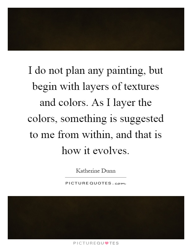 I do not plan any painting, but begin with layers of textures and colors. As I layer the colors, something is suggested to me from within, and that is how it evolves Picture Quote #1