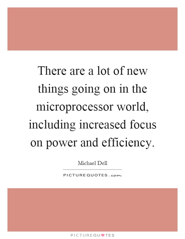 There are a lot of new things going on in the microprocessor world, including increased focus on power and efficiency Picture Quote #1