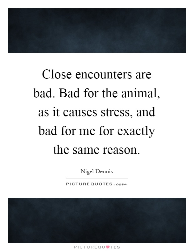 Close encounters are bad. Bad for the animal, as it causes stress, and bad for me for exactly the same reason Picture Quote #1