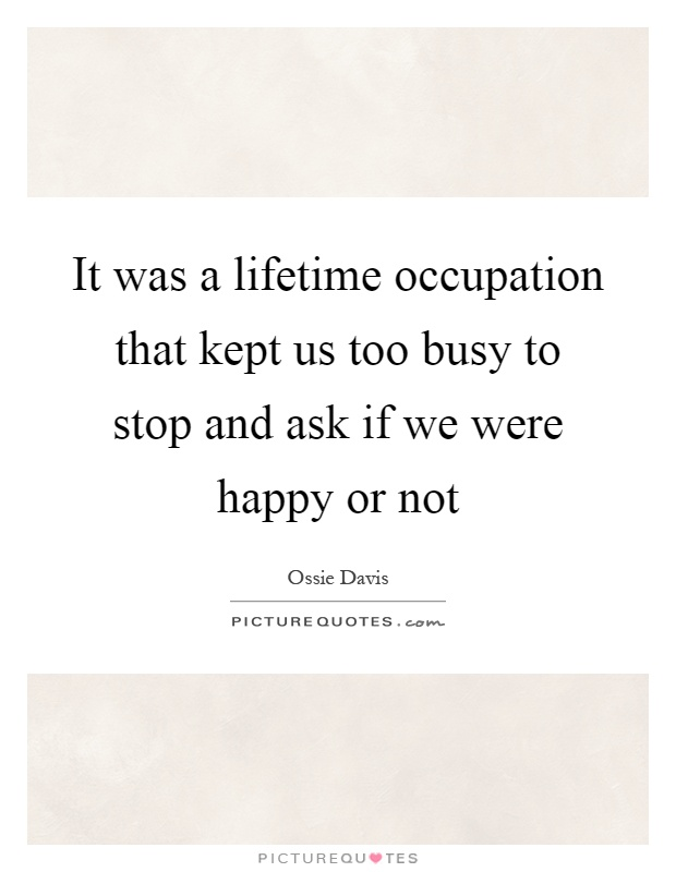 It was a lifetime occupation that kept us too busy to stop and ask if we were happy or not Picture Quote #1