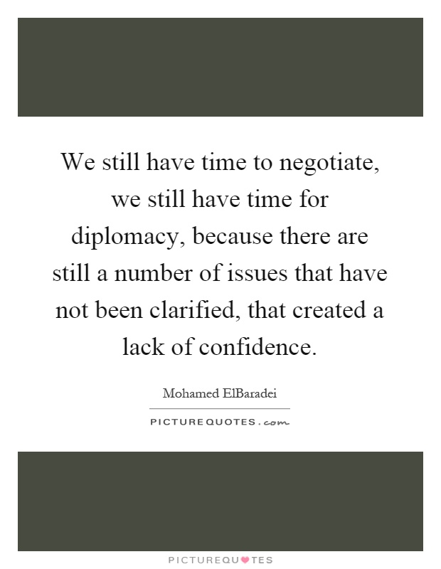 We still have time to negotiate, we still have time for diplomacy, because there are still a number of issues that have not been clarified, that created a lack of confidence Picture Quote #1