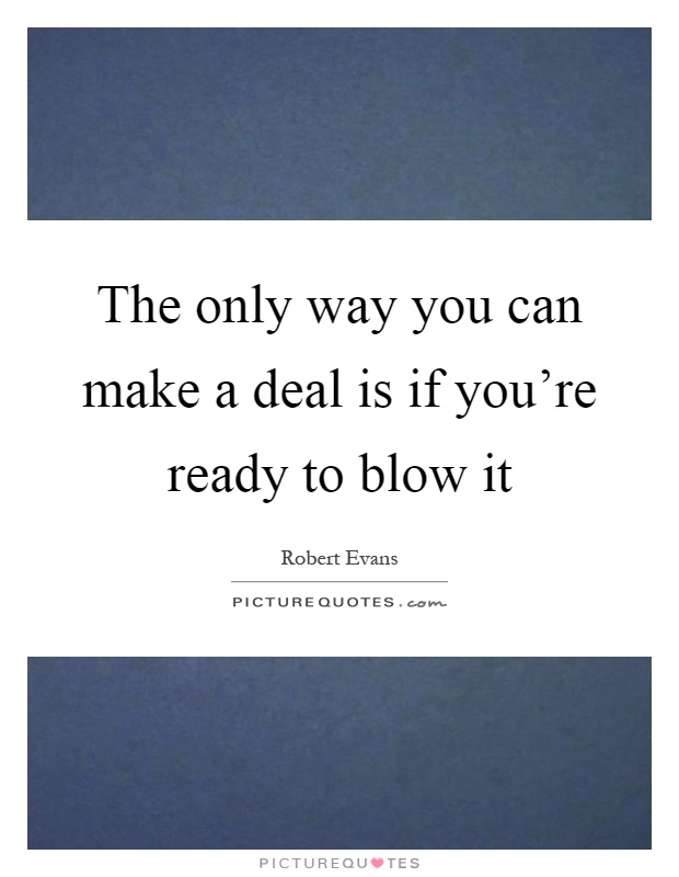 The only way you can make a deal is if you're ready to blow it Picture Quote #1