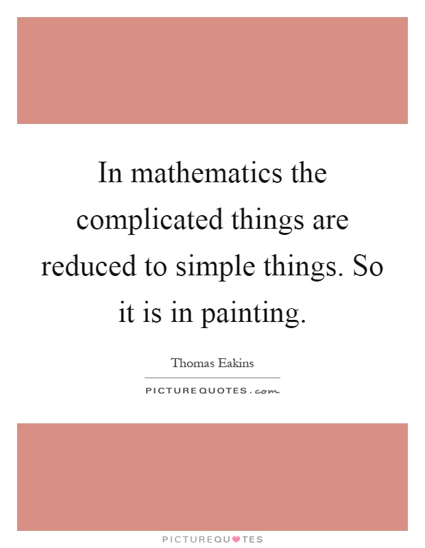 In mathematics the complicated things are reduced to simple things. So it is in painting Picture Quote #1