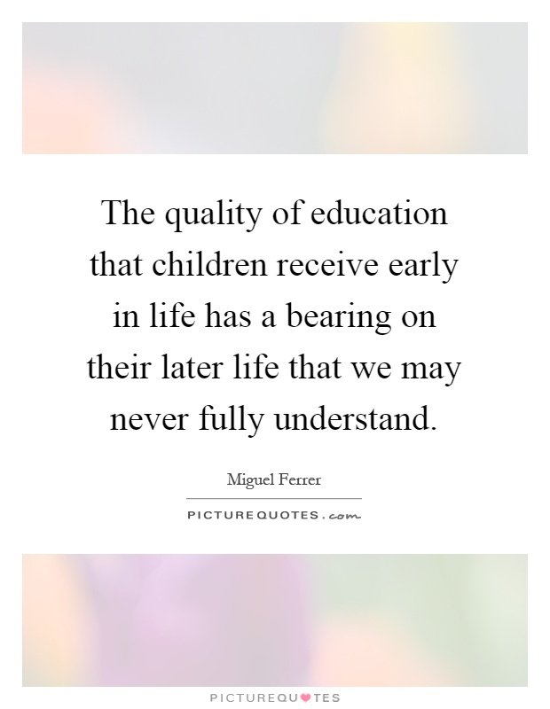 The quality of education that children receive early in life has a bearing on their later life that we may never fully understand Picture Quote #1