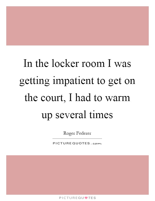In the locker room I was getting impatient to get on the court, I had to warm up several times Picture Quote #1