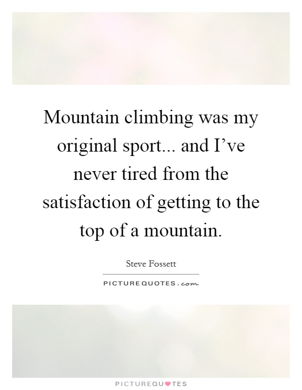 Mountain climbing was my original sport... and I've never tired from the satisfaction of getting to the top of a mountain Picture Quote #1