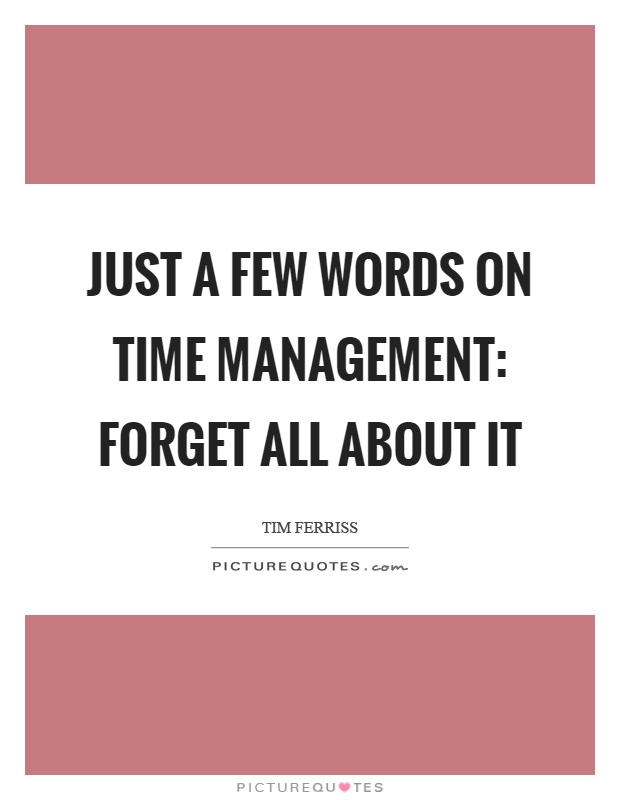 Just a few words on time management: forget all about it Picture Quote #1