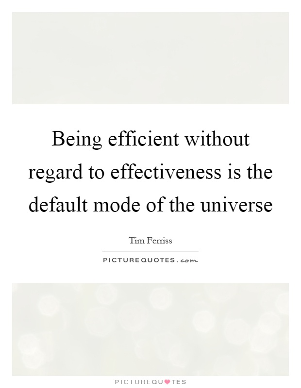Being efficient without regard to effectiveness is the default mode of the universe Picture Quote #1