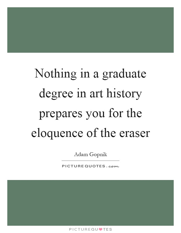 Nothing in a graduate degree in art history prepares you for the eloquence of the eraser Picture Quote #1