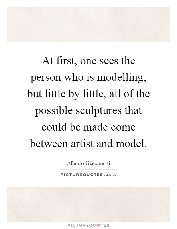 At first, one sees the person who is modelling; but little by little, all of the possible sculptures that could be made come between artist and model Picture Quote #1