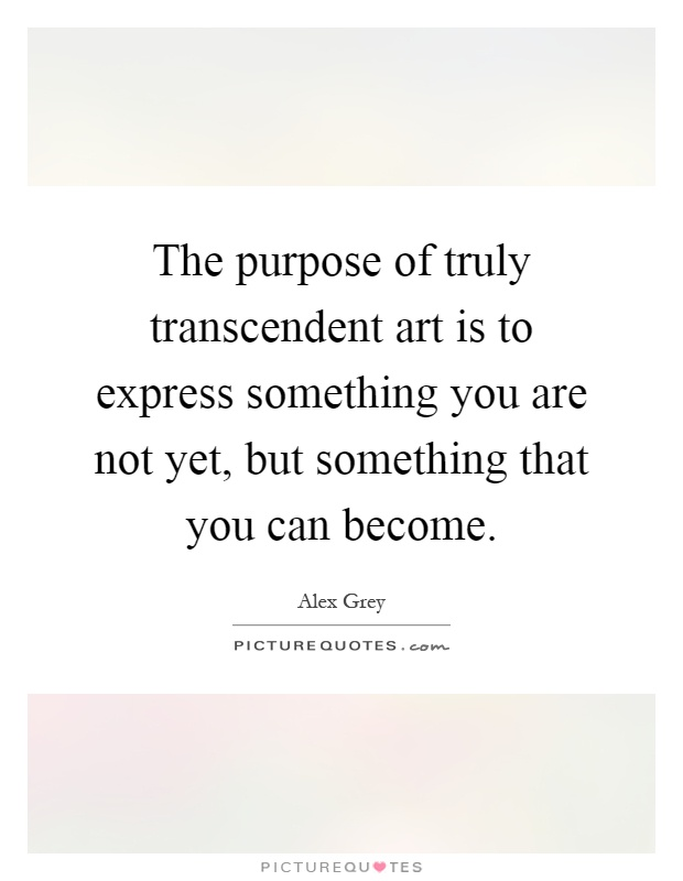 The purpose of truly transcendent art is to express something you are not yet, but something that you can become Picture Quote #1