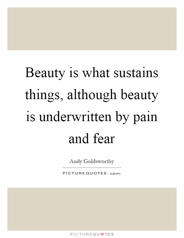 Beauty is what sustains things, although beauty is underwritten by pain and fear Picture Quote #1