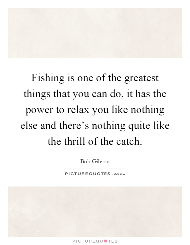Fishing is one of the greatest things that you can do, it has the power to relax you like nothing else and there's nothing quite like the thrill of the catch Picture Quote #1
