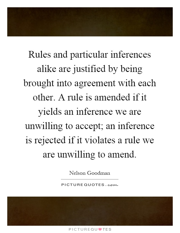 Rules and particular inferences alike are justified by being brought into agreement with each other. A rule is amended if it yields an inference we are unwilling to accept; an inference is rejected if it violates a rule we are unwilling to amend Picture Quote #1