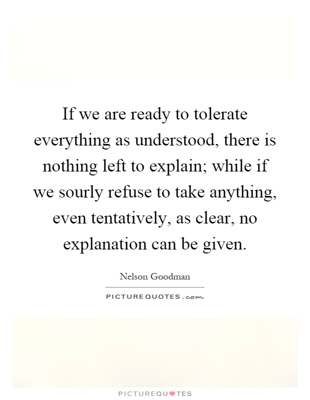 If we are ready to tolerate everything as understood, there is nothing left to explain; while if we sourly refuse to take anything, even tentatively, as clear, no explanation can be given Picture Quote #1