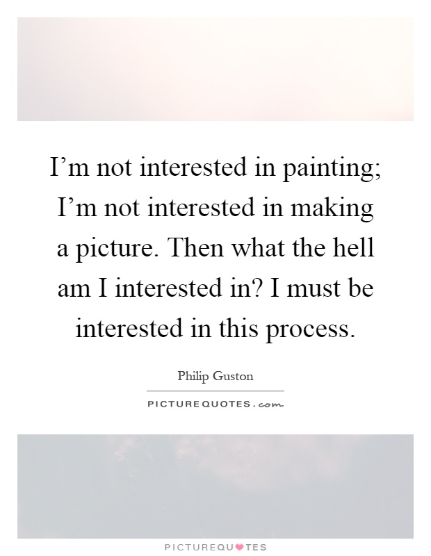 I'm not interested in painting; I'm not interested in making a picture. Then what the hell am I interested in? I must be interested in this process Picture Quote #1