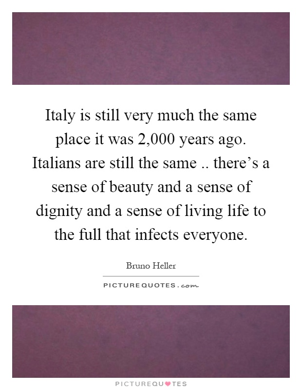 Italy is still very much the same place it was 2,000 years ago. Italians are still the same.. there's a sense of beauty and a sense of dignity and a sense of living life to the full that infects everyone Picture Quote #1