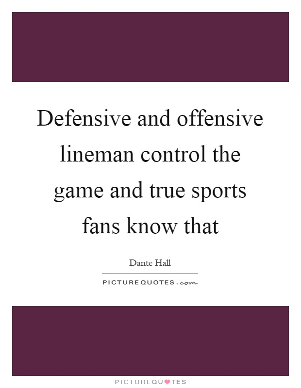 Defensive and offensive lineman control the game and true sports fans know that Picture Quote #1